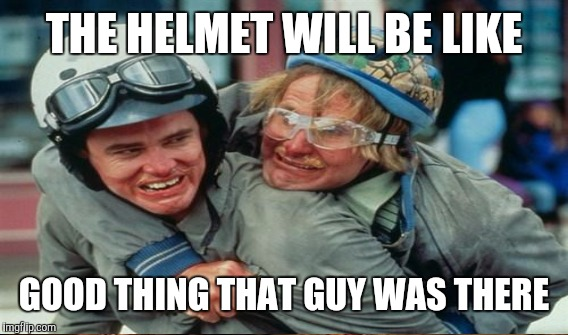 THE HELMET WILL BE LIKE GOOD THING THAT GUY WAS THERE | made w/ Imgflip meme maker