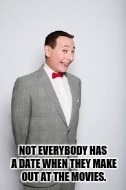 Too soon? | NOT EVERYBODY HAS A DATE WHEN THEY MAKE OUT AT THE MOVIES. | image tagged in peewee herman,public indecency,wanker,movies,forever alone happy | made w/ Imgflip meme maker