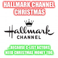 Hallmark Channel Christmas |  HALLMARK CHANNEL CHRISTMAS; ...BECAUSE C-LIST ACTORS NEED CHRISTMAS MONEY TOO. | image tagged in hallmark,christmas | made w/ Imgflip meme maker