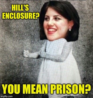 HILL'S ENCLOSURE? YOU MEAN PRISON? | made w/ Imgflip meme maker