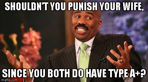 Steve Harvey Meme | SHOULDN'T YOU PUNISH YOUR WIFE, SINCE YOU BOTH DO HAVE TYPE A+? | image tagged in memes,steve harvey | made w/ Imgflip meme maker