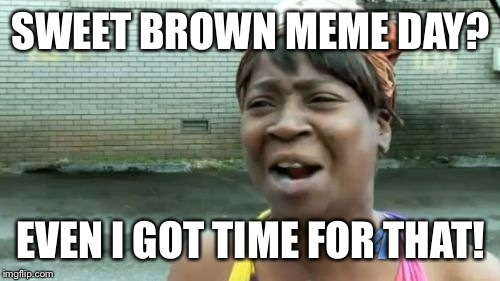 Aint Nobody Got Time For That Meme | SWEET BROWN MEME DAY? EVEN I GOT TIME FOR THAT! | image tagged in memes,aint nobody got time for that | made w/ Imgflip meme maker