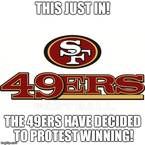 49ers protest | THIS JUST IN! THE 49ERS HAVE DECIDED TO PROTEST WINNING! | image tagged in 49ers,49ers protest,colin kaepernick,colin kaepernick protest | made w/ Imgflip meme maker