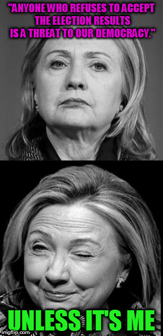 "Hillary Winking | ""ANYONE WHO REFUSES TO ACCEPT THE ELECTION RESULTS IS A THREAT TO OUR DEMOCRACY."" UNLESS IT'S ME 
