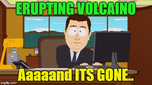 Aaaaand Its Gone Meme | ERUPTING VOLCAINO Aaaaand ITS GONE.. | image tagged in memes,aaaaand its gone | made w/ Imgflip meme maker
