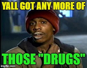 "Y'all Got Any More Of That Meme | YALL GOT ANY MORE OF THOSE ""DRUGS"" 