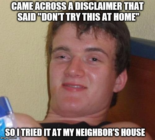 "10 Guy Meme | CAME ACROSS A DISCLAIMER THAT SAID ""DON'T TRY THIS AT HOME"" SO I TRIED IT AT MY NEIGHBOR'S HOUSE 