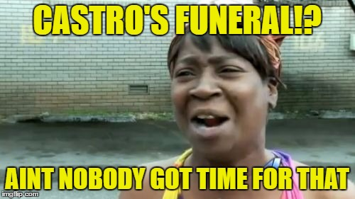 Aint Nobody Got Time For That Meme | CASTRO'S FUNERAL!? AINT NOBODY GOT TIME FOR THAT | image tagged in memes,aint nobody got time for that | made w/ Imgflip meme maker
