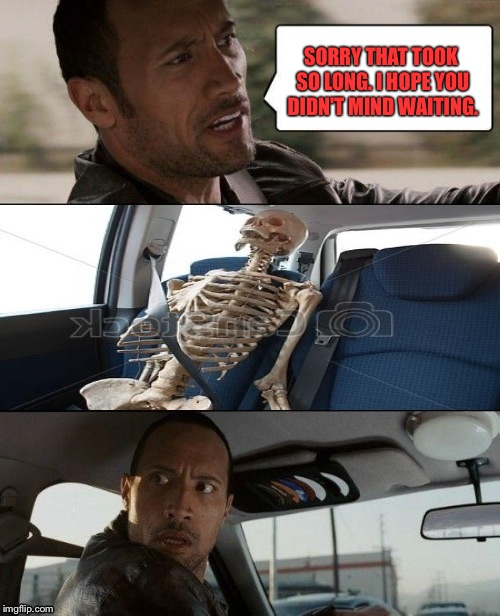 The Rock Driving | SORRY THAT TOOK SO LONG. I HOPE YOU DIDN'T MIND WAITING. | image tagged in rock driving skeleton,memes,funny,waiting skeleton | made w/ Imgflip meme maker
