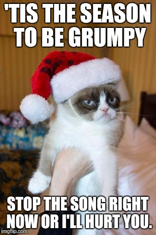 Grumpy Cat Christmas | 'TIS THE SEASON TO BE GRUMPY STOP THE SONG RIGHT NOW OR I'LL HURT YOU. | image tagged in memes,grumpy cat christmas,grumpy cat | made w/ Imgflip meme maker