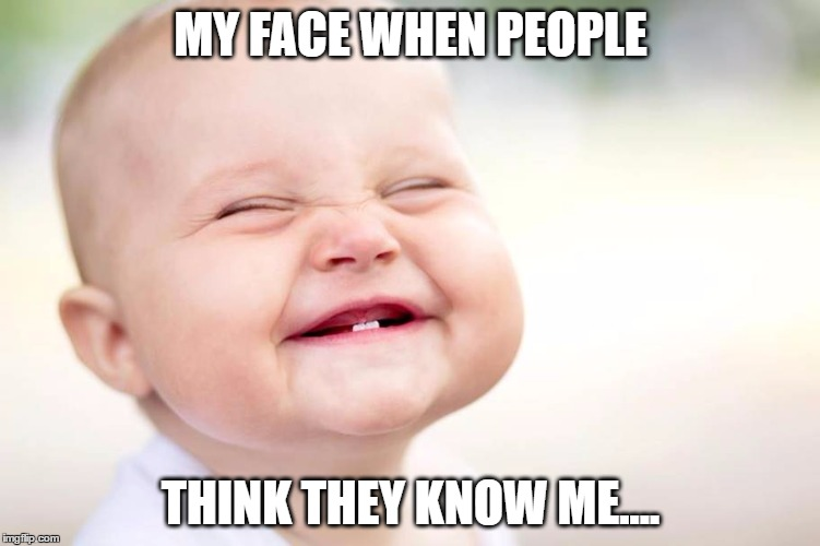 MY FACE WHEN PEOPLE THINK THEY KNOW ME.... | image tagged in meme,know,me | made w/ Imgflip meme maker