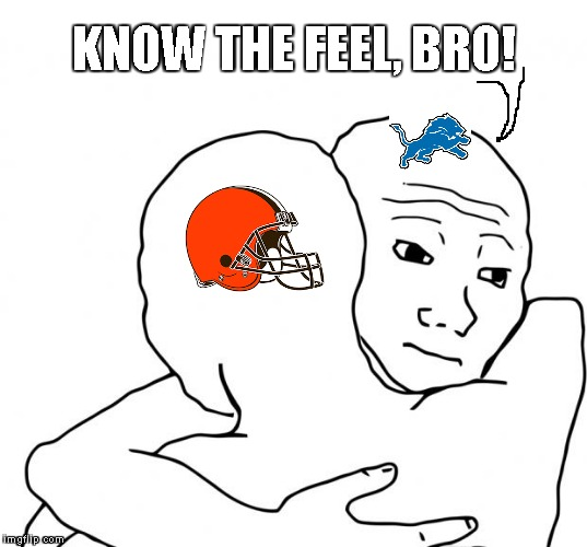 Detroit Lions still have the worst season ever with 0-16, but the Cleveland Browns are on their way to tying it with 0-12 so far | KNOW THE FEEL, BRO! | image tagged in memes,i know that feel bro,detroit lions,cleveland browns | made w/ Imgflip meme maker