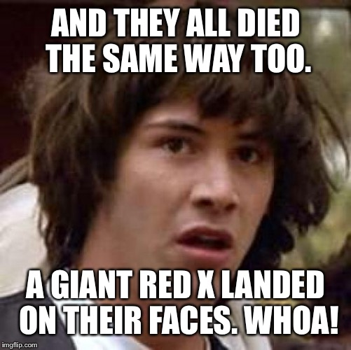 Conspiracy Keanu Meme | AND THEY ALL DIED THE SAME WAY TOO. A GIANT RED X LANDED ON THEIR FACES. WHOA! | image tagged in memes,conspiracy keanu | made w/ Imgflip meme maker