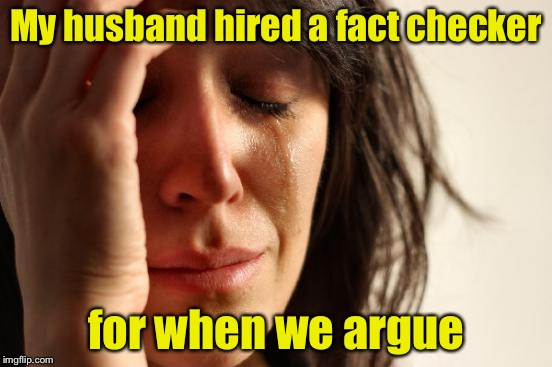 First World Problems Meme | My husband hired a fact checker for when we argue | image tagged in memes,first world problems | made w/ Imgflip meme maker