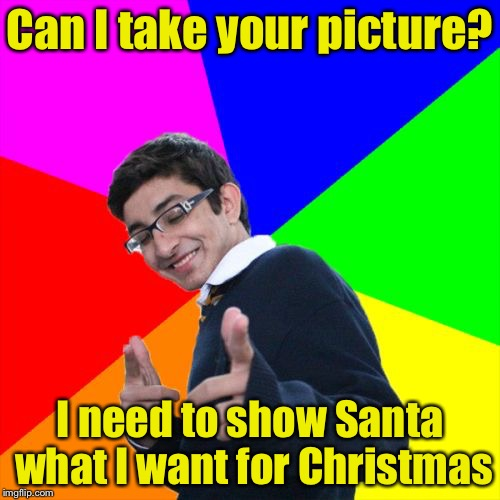 Not so subtle pickup line | Can I take your picture? I need to show Santa what I want for Christmas | image tagged in memes,subtle pickup liner | made w/ Imgflip meme maker