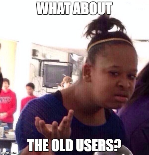 WHAT ABOUT THE OLD USERS? | image tagged in memes,black girl wat | made w/ Imgflip meme maker