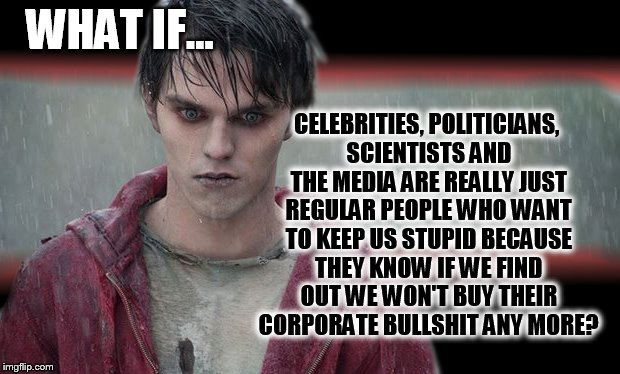 Millennial zombie introspection... | WHAT IF... CELEBRITIES, POLITICIANS, SCIENTISTS AND THE MEDIA ARE REALLY JUST REGULAR PEOPLE WHO WANT TO KEEP US STUPID BECAUSE THEY KNOW IF | image tagged in zombie,corporate greed,millennial,politically incorrect,celebrities,mainstream media | made w/ Imgflip meme maker