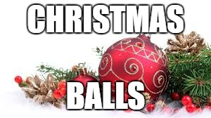Names for things #1 | CHRISTMAS BALLS | image tagged in memes,christmas ornament,funny,christmas balls,christmas,names for things | made w/ Imgflip meme maker