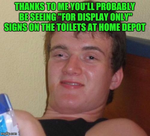 "10 Guy Meme | THANKS TO ME YOU'LL PROBABLY BE SEEING ""FOR DISPLAY ONLY"" SIGNS ON THE TOILETS AT HOME DEPOT 