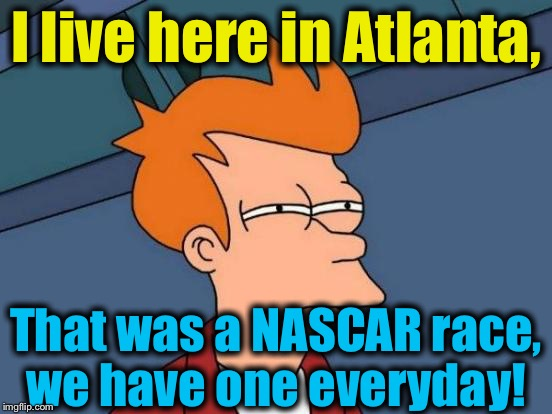 Futurama Fry Meme | I live here in Atlanta, That was a NASCAR race, we have one everyday! | image tagged in memes,futurama fry | made w/ Imgflip meme maker