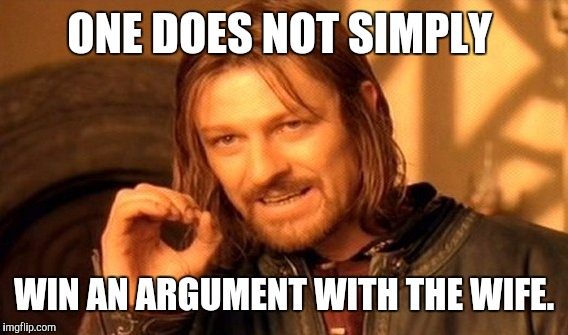 One Does Not Simply Meme | ONE DOES NOT SIMPLY WIN AN ARGUMENT WITH THE WIFE. | image tagged in memes,one does not simply | made w/ Imgflip meme maker