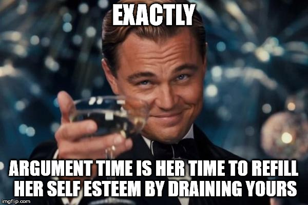 Leonardo Dicaprio Cheers Meme | EXACTLY ARGUMENT TIME IS HER TIME TO REFILL HER SELF ESTEEM BY DRAINING YOURS | image tagged in memes,leonardo dicaprio cheers | made w/ Imgflip meme maker