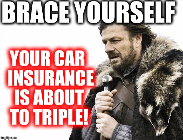 Brace Yourselves X is Coming Meme | BRACE YOURSELF YOUR CAR  INSURANCE IS ABOUT TO TRIPLE! | image tagged in memes,brace yourselves x is coming | made w/ Imgflip meme maker