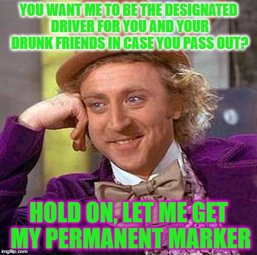 Creepy Condescending Wonka Meme | YOU WANT ME TO BE THE DESIGNATED DRIVER FOR YOU AND YOUR DRUNK FRIENDS IN CASE YOU PASS OUT? HOLD ON, LET ME GET MY PERMANENT MARKER | image tagged in memes,creepy condescending wonka | made w/ Imgflip meme maker