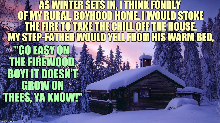 My stepdad wasn't the brightest crayon in the box | AS WINTER SETS IN, I THINK FONDLY OF MY RURAL, BOYHOOD HOME. I WOULD STOKE THE FIRE TO TAKE THE CHILL OFF THE HOUSE. MY STEP-FATHER WOULD YE | image tagged in winter,firewood,stepdad,warmth | made w/ Imgflip meme maker