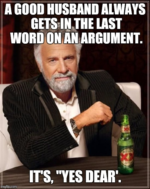 "The Most Interesting Man In The World Meme | A GOOD HUSBAND ALWAYS GETS IN THE LAST WORD ON AN ARGUMENT. IT'S, ""YES DEAR'. 