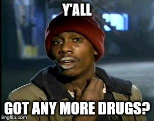 Y'all Got Any More Of That Meme | Y'ALL GOT ANY MORE DRUGS? | image tagged in memes,yall got any more of | made w/ Imgflip meme maker