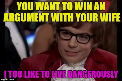 I Too Like To Live Dangerously | YOU WANT TO WIN AN ARGUMENT WITH YOUR WIFE I TOO LIKE TO LIVE DANGEROUSLY | image tagged in i too like to live dangerously | made w/ Imgflip meme maker