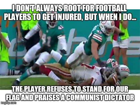 Kaepernick Gets Lit Up | I DON'T ALWAYS ROOT FOR FOOTBALL PLAYERS TO GET INJURED, BUT WHEN I DO... THE PLAYER REFUSES TO STAND FOR OUR FLAG AND PRAISES A COMMUNIST D | image tagged in colin kaepernick,miami dolphins,fidel castro,cuba | made w/ Imgflip meme maker