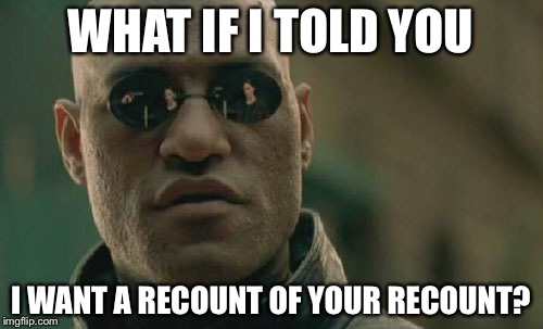 Matrix Morpheus Meme | WHAT IF I TOLD YOU I WANT A RECOUNT OF YOUR RECOUNT? | image tagged in memes,matrix morpheus | made w/ Imgflip meme maker