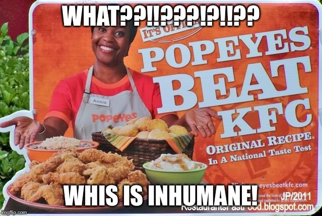 WHAT??!!???!?!!?? WHIS IS INHUMANE! | image tagged in popeyes,kfc | made w/ Imgflip meme maker
