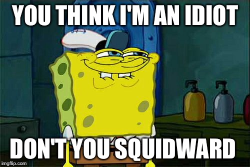 Dont You Squidward Meme | YOU THINK I'M AN IDIOT DON'T YOU SQUIDWARD | image tagged in memes,dont you squidward | made w/ Imgflip meme maker