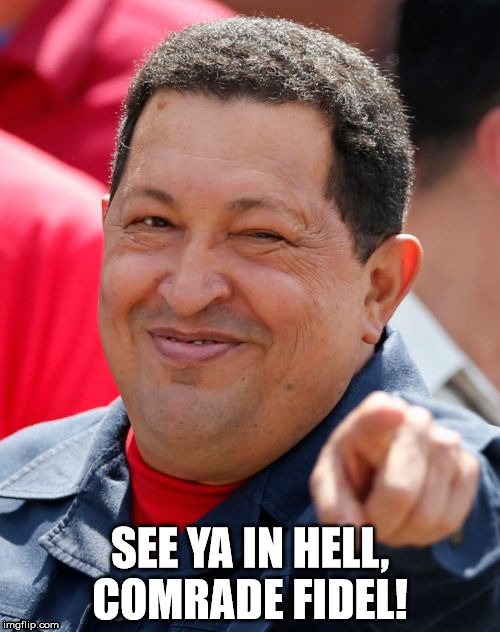 Welcome home, Fidel | SEE YA IN HELL, COMRADE FIDEL! | image tagged in memes,chavez,fidel castro | made w/ Imgflip meme maker