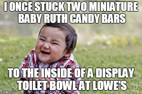 Evil Toddler Meme | I ONCE STUCK TWO MINIATURE BABY RUTH CANDY BARS TO THE INSIDE OF A DISPLAY TOILET BOWL AT LOWE'S | image tagged in memes,evil toddler | made w/ Imgflip meme maker