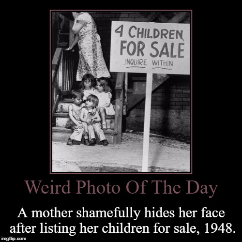 That's Heartbreaking... | Weird Photo Of The Day | A mother shamefully hides her face after listing her children for sale, 1948. | image tagged in funny,demotivationals,weird,photo of the day,mother,children | made w/ Imgflip demotivational maker