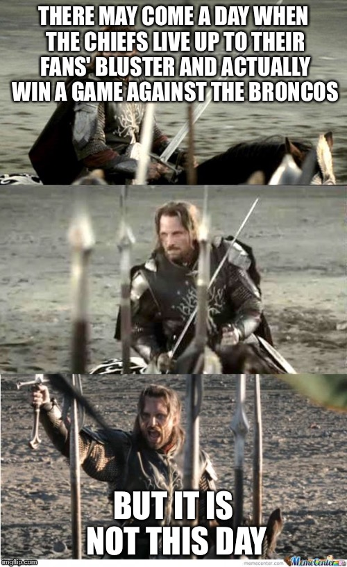 Aragorn |  THERE MAY COME A DAY WHEN THE CHIEFS LIVE UP TO THEIR FANS' BLUSTER AND ACTUALLY WIN A GAME AGAINST THE BRONCOS; BUT IT IS NOT THIS DAY | image tagged in aragorn | made w/ Imgflip meme maker