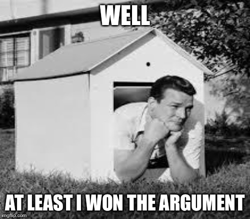 WELL AT LEAST I WON THE ARGUMENT | made w/ Imgflip meme maker