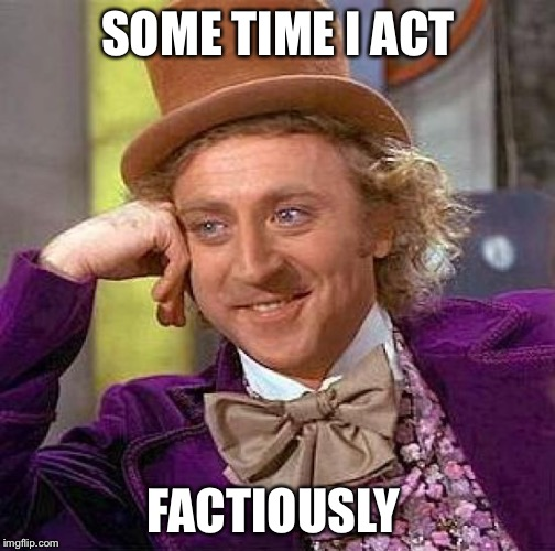 SOME TIME I ACT FACTIOUSLY | image tagged in memes,creepy condescending wonka | made w/ Imgflip meme maker