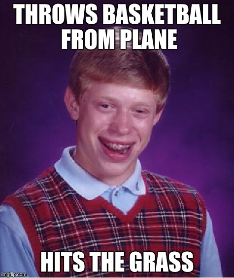 Bad Luck Brian Meme | THROWS BASKETBALL FROM PLANE HITS THE GRASS | image tagged in memes,bad luck brian | made w/ Imgflip meme maker