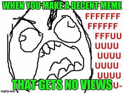 FFFFFFFUUUUUUUUUUUU | WHEN YOU MAKE A DECENT MEME THAT GETS NO VIEWS | image tagged in memes,fffffffuuuuuuuuuuuu | made w/ Imgflip meme maker