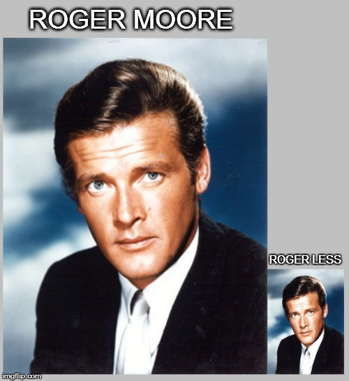 ROGER MOORE ROGER LESS | image tagged in roger moore | made w/ Imgflip meme maker