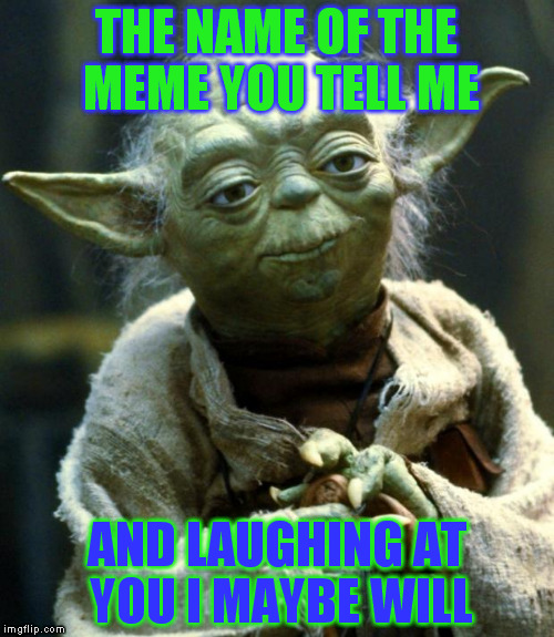 Star Wars Yoda Meme | THE NAME OF THE MEME YOU TELL ME AND LAUGHING AT YOU I MAYBE WILL | image tagged in memes,star wars yoda | made w/ Imgflip meme maker