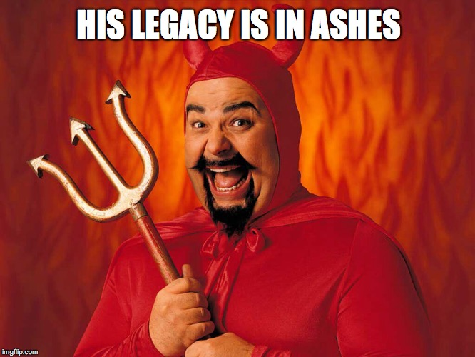 HIS LEGACY IS IN ASHES | made w/ Imgflip meme maker