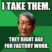 I TAKE THEM. THEY RIGHT AGE FOR FACTORY WORK. | made w/ Imgflip meme maker