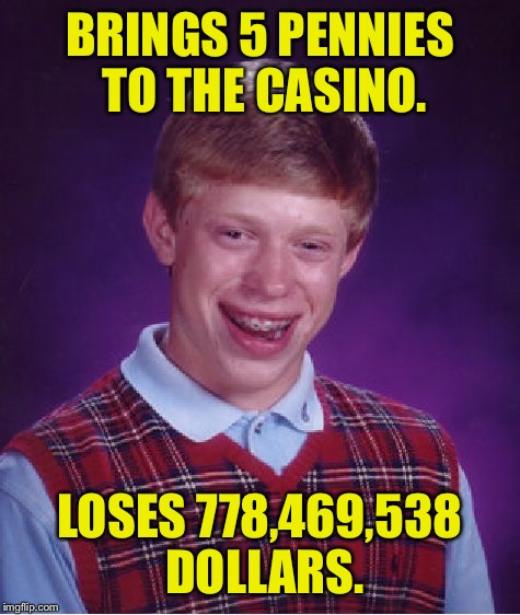I will sniff your shoulder pads. | BRINGS 5 PENNIES TO THE CASINO. LOSES 778,469,538 DOLLARS. | image tagged in memes,bad luck brian,casino,funny memes | made w/ Imgflip meme maker