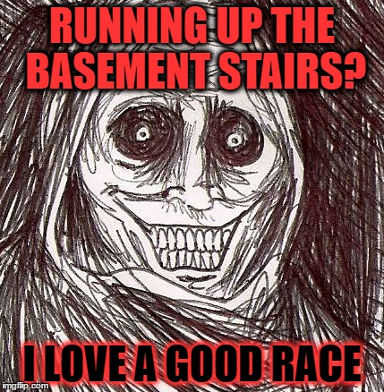 Unwanted House Guest |  RUNNING UP THE BASEMENT STAIRS? I LOVE A GOOD RACE | image tagged in memes,unwanted house guest | made w/ Imgflip meme maker
